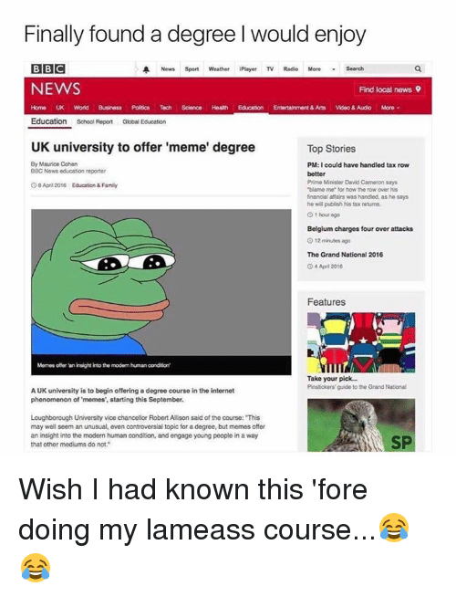 """Uk University To Offer Meme Degree: Finally found a degree l would enjoy  BBC  A News Sport Weather iPlayer TV Radio More Search  NEWS  Find local news 9  Home UK World Business Poltics Tech  Science. Health Education Entertainment & Arts  Video & Audio More  Education School Report Global Education  UK university to offer 'meme' degree  Top Stories  By Maurice Cohen  PM:I could have handled tax row  BBC News education reporter  better  Prime Minister David Cameron says  G8 April 2016 Education & Family  """"blame me"""" for how the row over his  financial affairs was handled, as he says  he will publish his tax returns.  1 hour ago  Belgium charges four over attacks  O 12 minutes ago  The Grand National 2016  O 4 April 2016  Features  Memes atter an insight into tho modem humanoondition'  Take your pick...  Pinstickers guide to the Grand National  AUK university is to begin offering a degree course in the internet  phenomenon of 'memes', starting this September.  Loughborough University vice chancellor RobertAllison said of tho course: """"This  may well seem an unusual, even controversial topic for a degree, but memes offer  an insight into the modern human condition, and engage young people in a way  SP  that other mediums do not. Wish I had known this 'fore doing my lameass course...😂😂"""