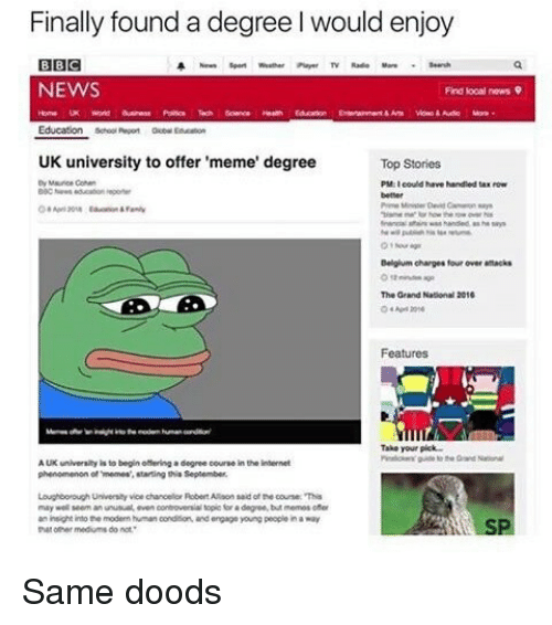 Uk University To Offer Meme Degree: Finally found a degree l would enjoy  BBC  NEWS  Find local news  Education  UK university to offer 'meme' degree  Top Stories  By Maurice Conn  PM I could have handled taa now  Belgium charges four over attacks  The Grand National 2016  Features  Take your pick  AUK univerwhy  is to begin offering a degree courwe in the internet  phenomenon memes,etaring this September.  Loughborough Unveritvice chancellor Robert Alaon said of the course This  may seem anunusualeven controvenial topic faradngree but memos ofer  an insight into the modernhuman conditon, andengage young people in a way  th medium not Same doods