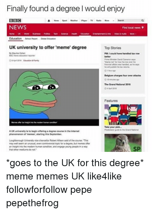 Uk University To Offer Meme Degree: Finally found a degree l would enjoy  BBC  Rayer TV  NEWS  Find local news 9  UK university to offer 'meme' degree  Top Stories  Mauro Chen  PM could have handled tax row  Belgium charges four over attacks  The Grand National 2016  Features  Take your pick  AUK university  isto begin othering a degree  course in the internet  of moment starting this September  Loughborough Universty vice chancellor Robert Allson said of he course This  may seem an unusual, even contovenialtopic for a degree, but memesofer  an insight the modem human condition and engage young people in a way  tharoener mediums do not *goes to the UK for this degree* meme memes UK like4like followforfollow pepe pepethefrog