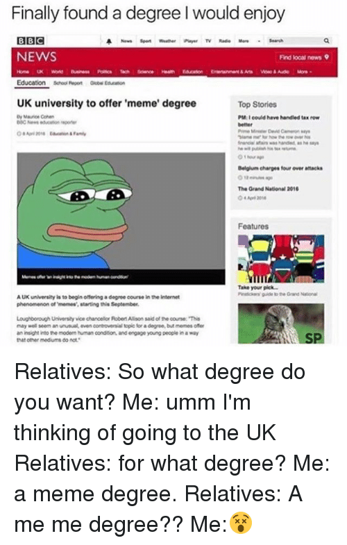 Memes, Phenomenon, and 🤖: Finally found a degree l would enjoy  BIBIC  A News Spon wather Tv Rad Search  NEWS  Find local news 9  Education  school Repen  UK university to offer 'meme' degree  Top Stories  PM: could have handled tax row  Belgium charges four over attacks  The Grand National 2016  Features  Take your pick  guide to the National  AUK university is to begin offering a degree course in the internet  phenomenon of memes' starting this September.  Loughborough University vice chancelor RobertAlson said of the course: This  may well seem an unusual. controversial topic for  adegree, but memes ofer  even an insight into the modem human condition. and engage young peoplein away  that other mediums do Bot Relatives: So what degree do you want? Me: umm I'm thinking of going to the UK Relatives: for what degree? Me: a meme degree. Relatives: A me me degree?? Me:😵