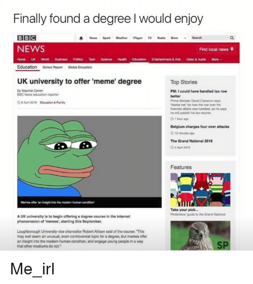 """Uk University To Offer Meme Degree: Finally found a degree would enjoy  BBC  A News Sport Weather iPlayer TV Radio More Search  NEWS  Find local news 9  Home UK World Business Politics Tech Science Health Education Entertainment & Arts  Video & Audio More  Education  School Report Global Education  UK university to offer 'meme' degree  Top Stories  By Maurice Cohen  PM:I could have handled tax row  BBC News education reporter  better  Prime Minister David Cameron says  April 2016 Education & Family  """"blame me"""" for how the row over his  financial affairs was handled, as he says  he will publish his tax returns.  1 hour ago  Belgium charges four over attacks  12 minutes ago  The Grand National 2016  April 2016  Features  Memes offer an insight into the modem humanoondition'  Take your pick...  Pinstickers guide to the Grand National  AUK university is to begin offering a degree course in the internet  phenomenon of memes', starting this September.  Loughborough University vice chancellor RobertAllison said of the course: This  may well seem an unusual, even controversial topic for a degree, but memes offer  an insight into the modern human condition, and engage young people in a way  SP  that other mediums do not."""" Me_irl"""