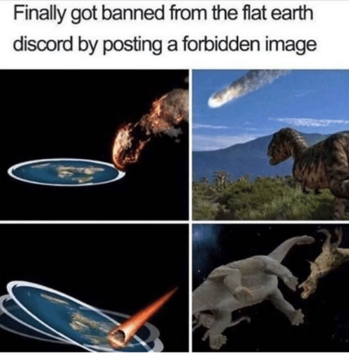Flat Earth: Finally got banned from the flat earth  discord by posting a forbidden image