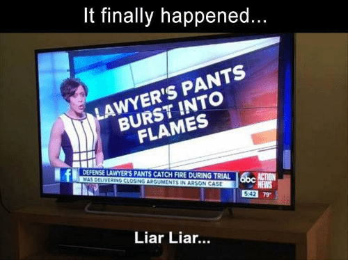Lawyers: finally happened...  LAWYER'S PANTS  BURST INTO  FLAMES  DEFENSE LAWYER'S PANTS CATCH FIRE DURING TRIAL  WAS DELIVERING CLOSING ARGUMENTS IN ARSON CASE  obc  N  NEWS  5:42 79  Liar Lia...