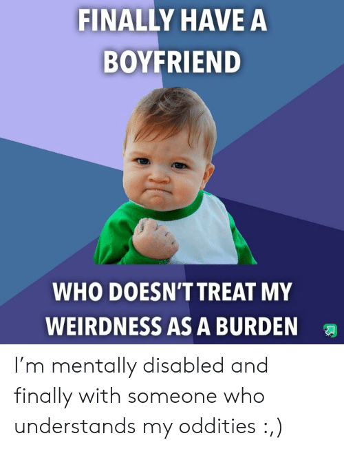Disabled: FINALLY HAVE A  BOYFRIEND  WHO DOESN'T TREAT MY  WEIRDNESS AS A BURDEN I'm mentally disabled and finally with someone who understands my oddities :,)
