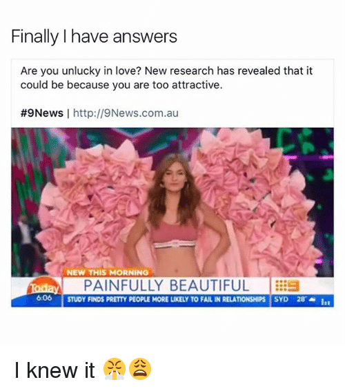 Black Twitter, In Love, and Fails: Finally I have answers  Are you unlucky in love? New research has revealed that it  could be because you are too attractive.  #9News  I http://9News.com.au  NEW THIS MORNING  foday PAINFULLY BEAUTIFUL  606  STUDY FINDS PRETTY PEOPLE MORE LIKELY TO FAIL IN RELATIONSHIPS  SYD 28 I knew it 😤😩