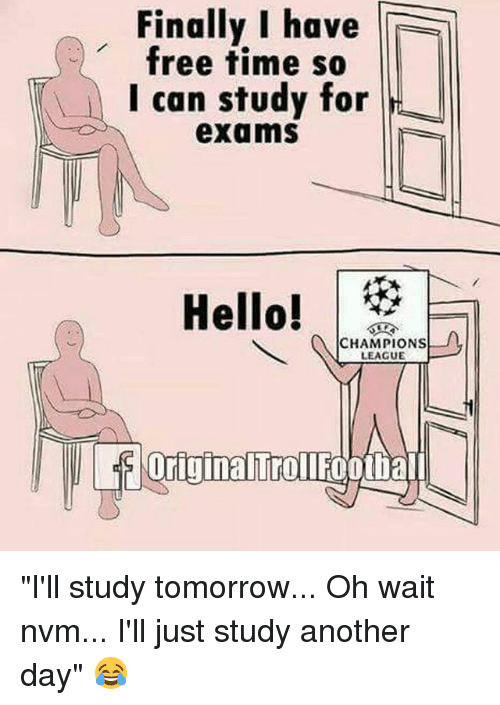 "Memes, Champions League, and Free: Finally I have  free time so  I can study for  exams  CHAMPIONS  LEAGUE  Urigina Trollfootiall ""I'll study tomorrow... Oh wait nvm... I'll just study another day"" 😂"