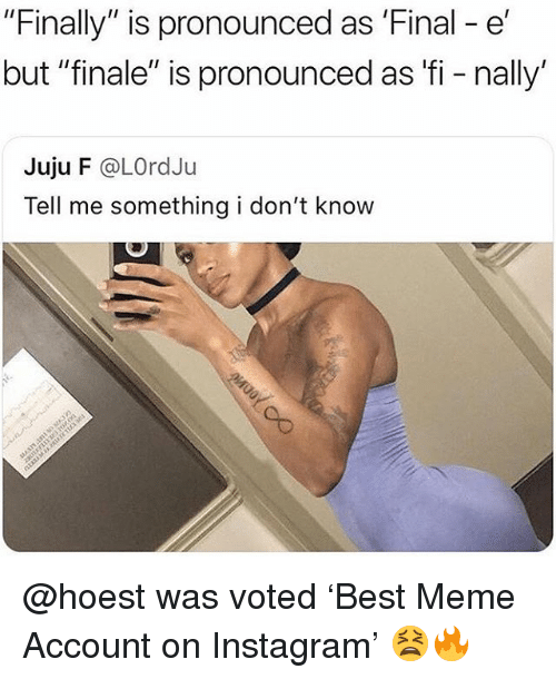 """Instagram, Meme, and Memes: """"Finally"""" is pronounced as 'Final - e'  but """"finale"""" is pronounced as fi - nally'  Juju F @LOrdJu  Tell me something i don't know @hoest was voted 'Best Meme Account on Instagram' 😫🔥"""