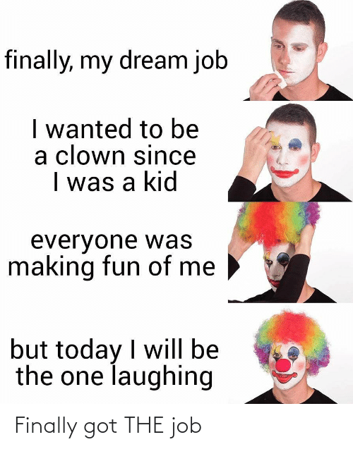 I Was A: finally, my dream job  I wanted to be  a clown since  I was a kid  everyone was  making fun of me  but today I will be  the one laughing Finally got THE job