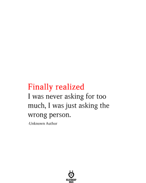Wrong Person: Finally realized  I was never asking for too  much, I was just asking the  wrong person.  -Unknown Author  RELATIONSHIP  RILES