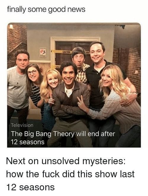 unsolved: finally some good news  CAUTION  CAU  Television  The Big Bang Theory will end after  12 seasons Next on unsolved mysteries: how the fuck did this show last 12 seasons