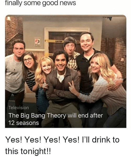 The Big Bang Theory: finally some good news  Television  The Big Bang Theory will end after  12 seasons Yes! Yes! Yes! Yes! I'll drink to this tonight!!