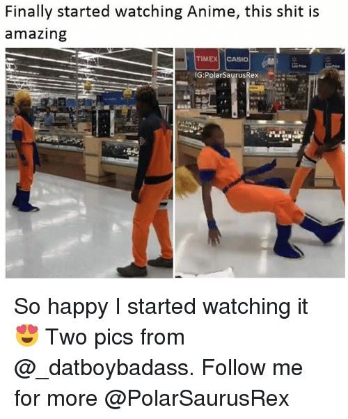 Anime, Memes, and Shit: Finally started watching Anime, this shit is  amazing  TIMEX CASIO  IG:PolarSaurusRex So happy I started watching it 😍 Two pics from @_datboybadass. Follow me for more @PolarSaurusRex