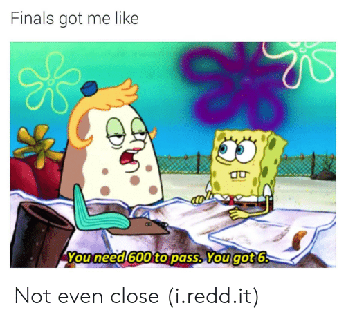 Finals Got Me Like: Finals got me like  You need 600 to pass. You got 6 Not even close (i.redd.it)