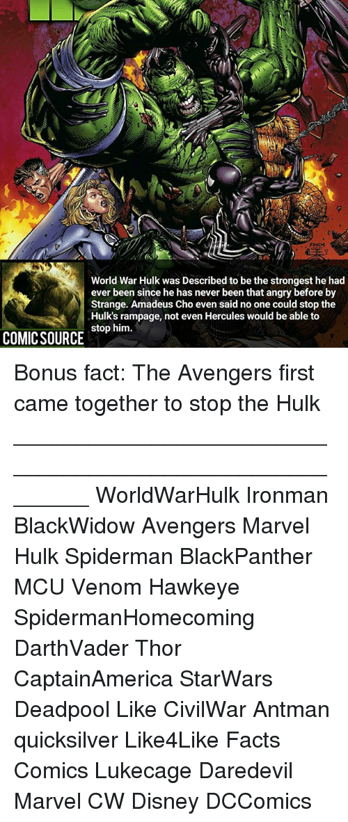 Disney, Facts, and Memes: FINCH  World War Hulk was Described to be the strongest he had  ever been since he has never been that angry before by  Strange. Amadeus Cho even said no one could stop the  Hulk's rampage, not even Hercules would be able to  stop him.  COMICSOURCE Bonus fact: The Avengers first came together to stop the Hulk ________________________________________________________ WorldWarHulk Ironman BlackWidow Avengers Marvel Hulk Spiderman BlackPanther MCU Venom Hawkeye SpidermanHomecoming DarthVader Thor CaptainAmerica StarWars Deadpool Like CivilWar Antman quicksilver Like4Like Facts Comics Lukecage Daredevil Marvel CW Disney DCComics