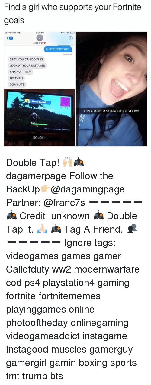 Boxing, Goals, and Memes: Find a girl who supports your Fortnite  goals  elVerizon LTE  9:08 PM  15%  Jade-o  HATE FORTNITE  Delivered  BABY YOU CAN DO THIS  LOOK AT YOUR MISTAKES  ANALYZE THEM  FIX THEM  DOMINATE  OMG BABY IM SO PROUD OF YOU!!!!  SOLO!!!! Double Tap! 🙌🏼🎮 dagamerpage Follow the BackUp👉🏼@dagamingpage Partner: @franc7s ➖➖➖➖➖ 🎮 Credit: unknown 🎮 Double Tap It. 🙏🏻 🎮 Tag A Friend. 👥 ➖➖➖➖➖ Ignore tags: videogames games gamer Callofduty ww2 modernwarfare cod ps4 playstation4 gaming fortnite fortnitememes playinggames online photooftheday onlinegaming videogameaddict instagame instagood muscles gamerguy gamergirl gamin boxing sports tmt trump bts