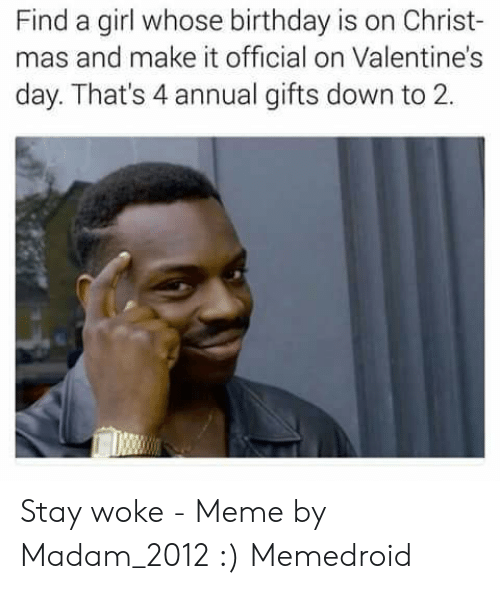 Stay Woke Meme: Find a girl whose birthday is on Christ-  mas and make it official on Valentine's  day. That's 4 annual gifts down to 2. Stay woke - Meme by Madam_2012 :) Memedroid