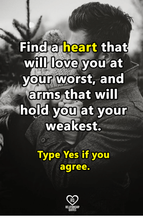 Love, Memes, and Heart: Find a heart that  will love you at  your worst, and  arms that will  hold you at your  weakest.  0  0  Type Yes if you  agree.  RO  RELATIONSHIP  QUOTES