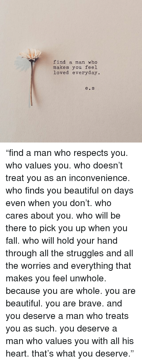 """Beautiful, Fall, and Memes: find a man who  makes you feel  loved everyday  e. S """"find a man who respects you. who values you. who doesn't treat you as an inconvenience. who finds you beautiful on days even when you don't. who cares about you. who will be there to pick you up when you fall. who will hold your hand through all the struggles and all the worries and everything that makes you feel unwhole. because you are whole. you are beautiful. you are brave. and you deserve a man who treats you as such. you deserve a man who values you with all his heart. that's what you deserve."""""""