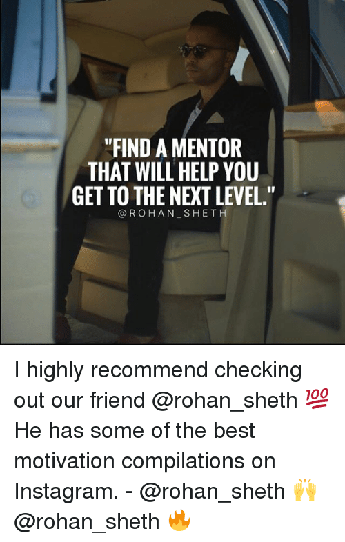 "Instagram, Memes, and Best: ""FIND A MENTOR  THAT WILL HELP YOU  GET TO THE NEXT LEVEL.""  @ROHAN SHETH I highly recommend checking out our friend @rohan_sheth 💯 He has some of the best motivation compilations on Instagram. - @rohan_sheth 🙌 @rohan_sheth 🔥"