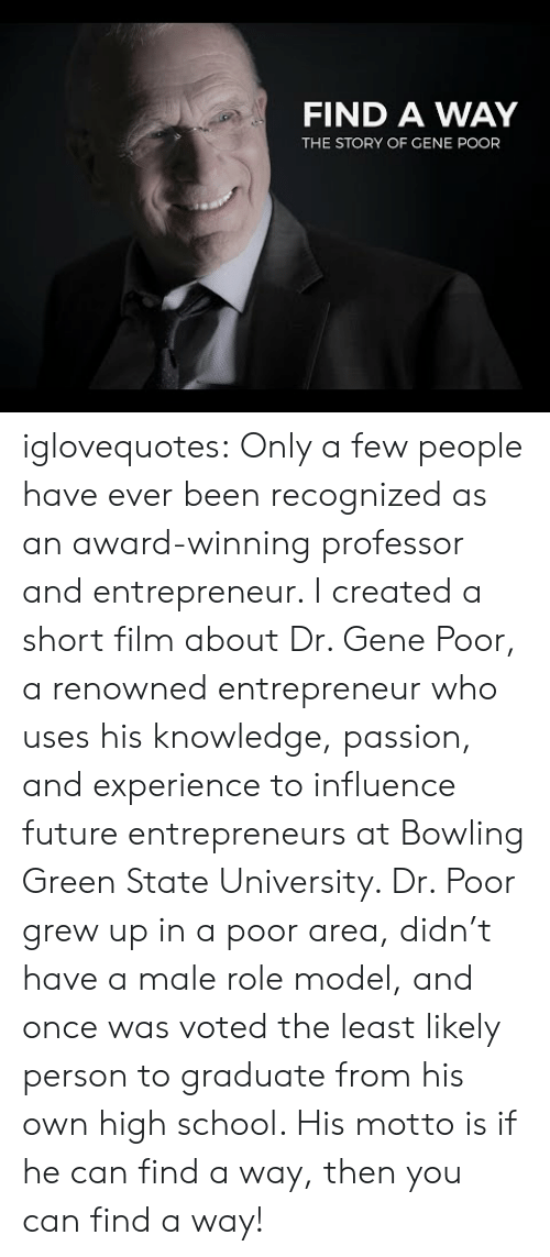 bowling green: FIND A WAY  THE STORY OF GENE POOR iglovequotes:  Only a few people have ever been recognized as an award-winning professor and entrepreneur. I created a short film about Dr. Gene Poor, a renowned entrepreneur who uses his knowledge, passion, and experience to influence future entrepreneurs at Bowling Green State University. Dr. Poor grew up in a poor area, didn't have a male role model, and once was voted the least likely person to graduate from his own high school. His motto is if he can find a way, then you can find a way!