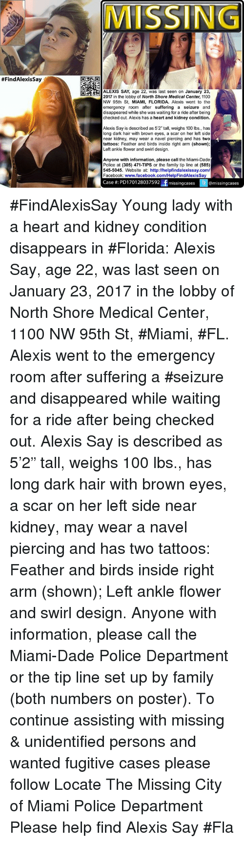 "Facebook, Memes, and Browns:  #Find AlexisSay  MISSING  OMAa ALEXIS SAY, age 22, was last seen on  January 23,  2017 in the lobby of North Shore Medical Center, 1100  NW 95th St, MIAMI, FLORIDA. Alexis went to the  emergency room after suffering a seizure and  disappeared while she was waiting for a ride after being  checked out. Alexis has a heart and kidney condition.  Alexis Say is described as 5'2"" tall, weighs 100 lbs., has  long dark hair with brown eyes, a scar on her left side  near kidney, may wear a navel piercing and has two  tattoos: Feather and birds inside right arm shown  Left ankle flower and swirl design.  Anyone with information, please call the Miami-Dade  Police at (305) 471-TIPS or the family tip line at (585)  545-5045. Website at: http:llhelpfindalexissay.com/  Facebook: www.facebook.com/HelpFindAlexisSay  Case PD1701 28037592 f  missing cases (3 @missing cases #FindAlexisSay Young lady with a heart and kidney condition disappears in #Florida: Alexis Say, age 22, was last seen on January 23, 2017 in the lobby of North Shore Medical Center, 1100 NW 95th St, #Miami, #FL. Alexis went to the emergency room after suffering a #seizure and disappeared while waiting for a ride after being checked out.   Alexis Say is described as 5'2"" tall, weighs 100 lbs., has long dark hair with brown eyes, a scar on her left side near kidney, may wear a navel piercing and has two tattoos: Feather and birds inside right arm (shown); Left ankle flower and swirl design.   Anyone with information, please call the Miami-Dade Police Department or the tip line set up by family (both numbers on poster).  To continue assisting with missing & unidentified persons and wanted fugitive cases please follow Locate The Missing  City of Miami Police Department Please help find Alexis Say #Fla"