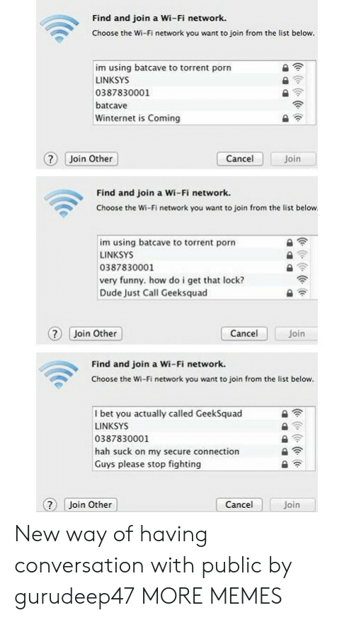 hah: Find and join a Wi-Fi network.  Choose the Wi-Fi network you want to join from the list below.  im using batcave to torrent porn  LINKSYS  0387830001  batcave  Winternet is Coming  ? Join Other  Join  Cancel  Find and join a Wi-Fi network.  Choose the Wi-Fi network you want to join from the list below  im using batcave to torrent porn  LINKSYS  0387830001  very funny. how do i get that lock?  Dude Just Call Geeksquad  Cancel  ? Join Other  Join  Find and join a Wi-Fi network.  Choose the Wi-Fi network you want to join from the list below.  I bet you actually called GeekSquad  LINKSYS  0387830001  hah suck on my secure connection  Guys please stop fighting  Cancel  Join Other  Join  (e ( (e (o New way of having conversation with public by gurudeep47 MORE MEMES