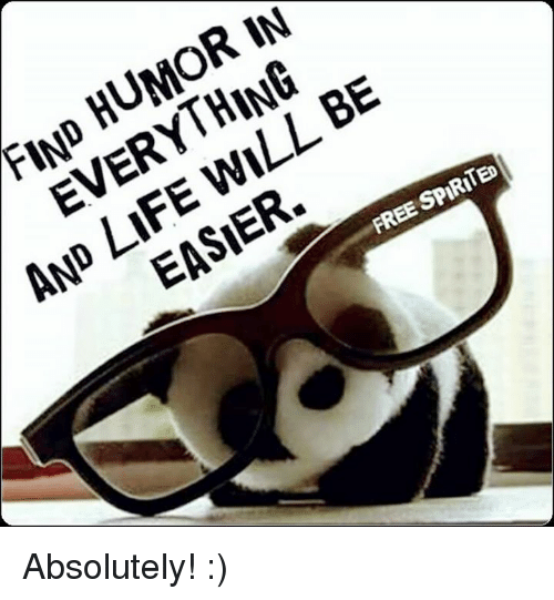 Life, Memes, and Free: FIND HUMOR IN  EVERYTHING  AND LIFE WILL BE  EASIER.  FREE SPIRITED Absolutely!  :)