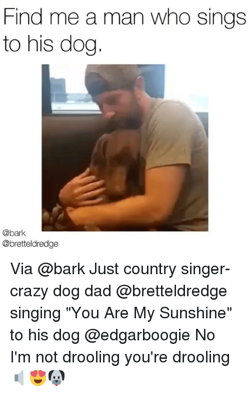 "drooling: Find me a man who sings  to his dog  @bark  @bretteldredge Via @bark Just country singer-crazy dog dad @bretteldredge singing ""You Are My Sunshine"" to his dog @edgarboogie No I'm not drooling you're drooling 🔈😍🐶"