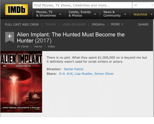 """Community, Definitely, and Funny: Find Movies, TV shows, Celebrities and more  All  IMDb  Movies, TV  Celebs, Events  News &  Watchlist  & Showtimes  & Photos  Community  FULL CAST AND CREW TRIVIA USER REVIEWS IMDbPro I MORE  SHARE  Alien Implant: The Hunted Must Become the  Hunter (2017)  1h 15min Horror l Video  ALIEN MALAN  There is no plot. What they spent $1,000,000 on is beyond me but  it definitely wasn't used for script writers or actors.  THE  HUNTED  MUST BECOME THE HUNTER  Director: Daniel Falicki  Stars: O.H. Krill, Lisa Mueller, Simon Oliver  """"HIGHLY ORIGINAL AND INVENTIVE A MUSTSEE!"""""""