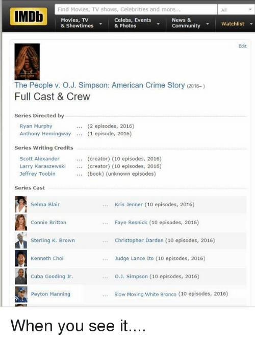 When you see it: Find Movies, TV shows, Celebrities and more.  IMDb  Movies, TV  Celebs, Events  News &  Watchlist  community  & Showtimes  & Photos  Edit  The People v. O J. Simpson: American Crime Story (2016-)  Full Cast & Crew  Series Directed by  Ryan Murphy  (2 episodes, 2016)  Anthony Hemingway (1 episode, 2016)  Series Writing Credits  Scott Alexander  (creator) (10 episodes, 2016)  Larry Karaszewski  creator) (10 episodes, 2016)  Jeffrey Toobin  (book) (unknown episodes)  Series Cast  Kris Jenner (10 episodes, 2016)  Selma Blair  Connie Britton  Faye Resnick (10 episodes, 2016)  Sterling K. Brown  Christopher Darden (10 episodes, 2016)  Kenneth Choi  Judge Lance Ito (10 episodes, 2016)  Cuba Gooding Jr.  O J. Simpson (10 episodes, 2016)  Slow Moving White Bronco (10 episodes, 2016)  Peyton Manning When you see it....