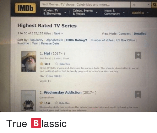 Community, Movies, and News: Find Movies, TV shows, Celebrities and more...  IMDb  Movies, TV  News &  Celebs, Events  Community Watchlist  & Showtimes & Photos  Highest Rated TV Series  1 to 50 of 132,183 titles Next  View Mode: Compact  Detailed  Sort by: Popularity Alphabetical  IMDb Rating  Number of Votes US Box Office  Runtime Year Release Date  1. Hat (2017-)  Not Rated 1 min Short  Rate this  10.0  Eirinn o Kelly shows and discusses his various hats. The show is also riddled in social  and political satire that is deeply poignant in today's modern society.  stars Erinn o Kelly  Votes: 11  2. Wednesday Addiction (2017-)  Game Show  Rate this  10.0  Wednesday Addiction explores the interactive entertainment world by looking for new  technologies and reviewing new releases.