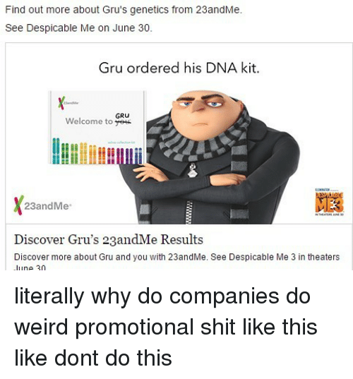 Despicable Me: Find out more about Gru's genetics from 23andMe.  See Despicable Me on June 30.  Gru ordered his DNA kit.  GRU  Welcome to 23andMe  Discover Gru's 23andMe Results  Discover more about Gru and you with 23andMe. See Despicable Me 3 in theaters  ne 2n literally why do companies do weird promotional shit like this like dont do this