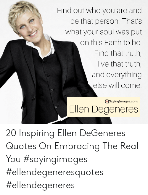 Ellen DeGeneres: Find out who you are and  be that person. That's  what your soul was put  on this Earth to be.  Find that truth,  live that truth,  and everything  else will come.  asayinglmages.com  Ellen Degeneres 20 Inspiring Ellen DeGeneres Quotes On Embracing The Real You #sayingimages #ellendegeneresquotes #ellendegeneres