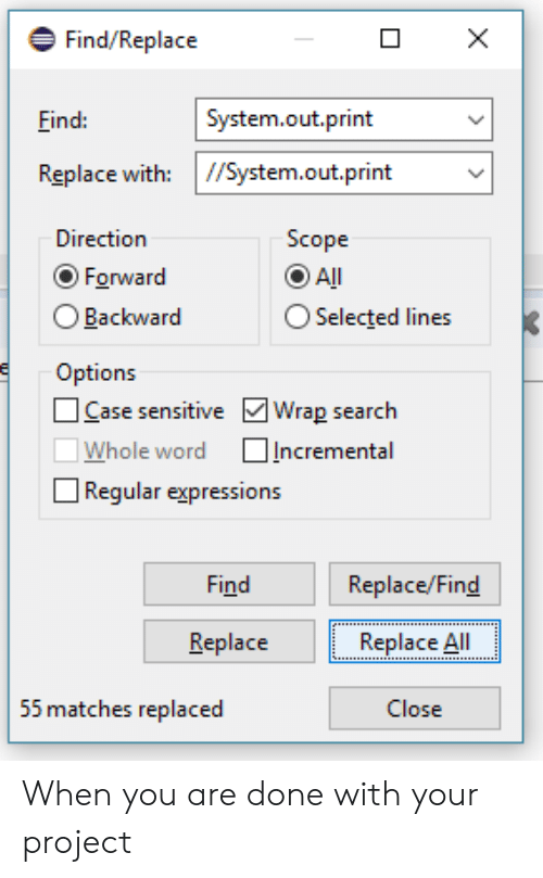 scope: Find/Replace  ind:  System.out.print  Replace with: //System.out.print  Direction  Scope  Forward  O Backward  Options  All  O Selected lines  Case sensitive Wrap search  □Whole word □Incremental  Regular expressions  Find  Replace/Find  Replace Al  Close  Replace  55 matches replaced When you are done with your project