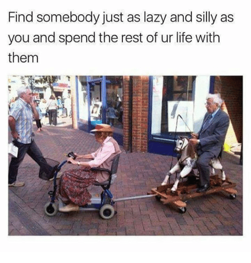 Dank, Lazy, and Life: Find somebody just as lazy and silly as  you and spend the rest of ur life with  them