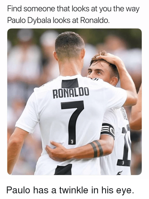 twinkle: Find someone that looks at you the way  Paulo Dybala looks at Ronaldo.  RONALDD Paulo has a twinkle in his eye.