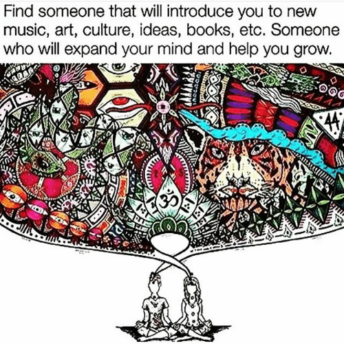 Books, Memes, and Music: Find someone that will introduce you to new  music, art, culture, ideas, books, etc. Someone  who will expand your mind and help you grow.