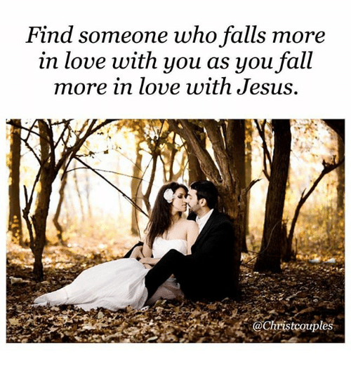 Fall, Jesus, and Love: Find someone who falls more  in love with you as you fall  more in love with Jesus,  aChristcouples