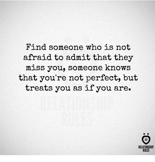 Who, They, and You: Find someone who is not  afraid to admit that they  miss you, someone knows  that you're not perfect, but  treats you as if you are.  RELATIONSHIP  RULES