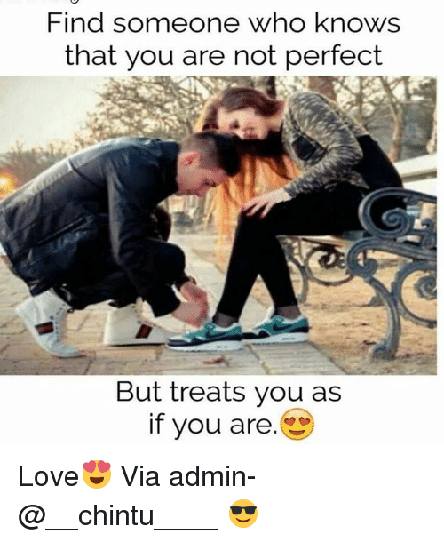 memes: Find someone who knows  that you are not perfect  But treats you as  if you are Love😍 Via admin-@__chintu____ 😎
