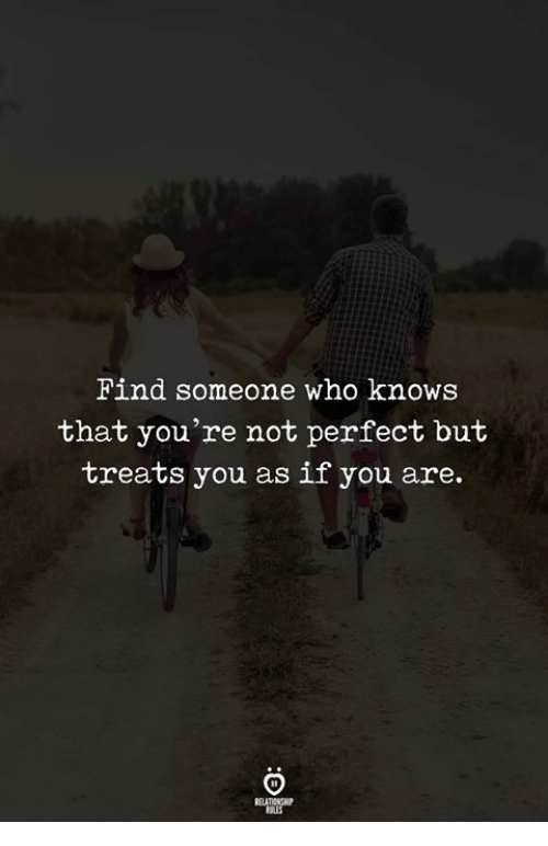 Who, You, and Youre Not Perfect: Find someone who knows  that you're not perfect but  treats you as if you are.  RELATIONGH
