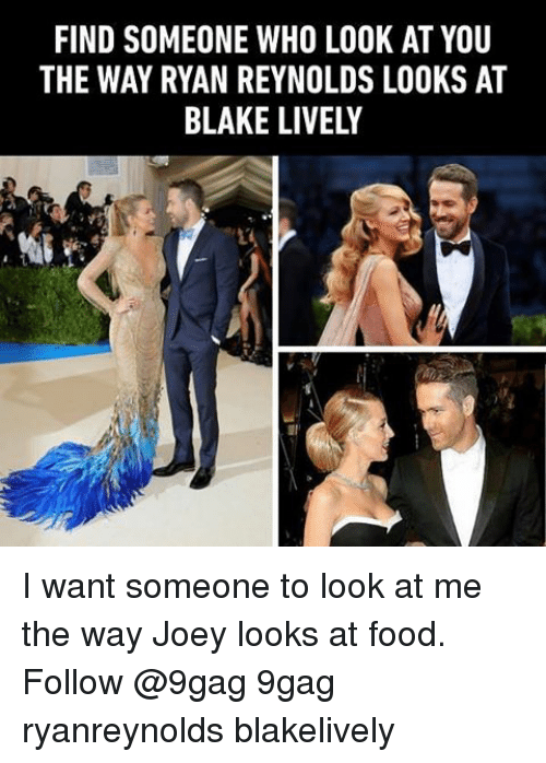 I Want Someone To Look At Me The Way: FIND SOMEONE WHO LOOK AT YOU  THE WAY RYAN REYNOLDS LOOKS AT  BLAKE LIVELY I want someone to look at me the way Joey looks at food. Follow @9gag 9gag ryanreynolds blakelively
