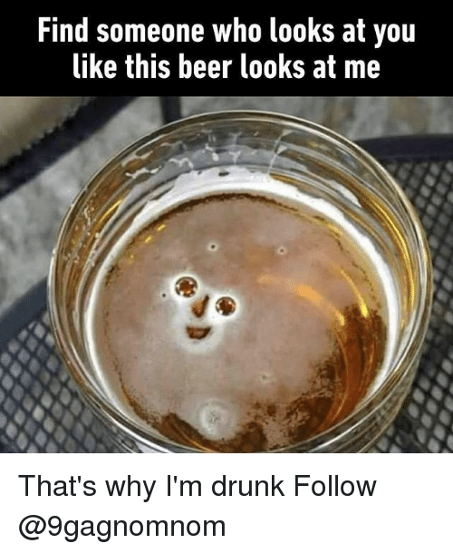 Beer, Drunk, and Memes: Find someone who looks at you  ike this beer looks at me That's why I'm drunk Follow @9gagnomnom