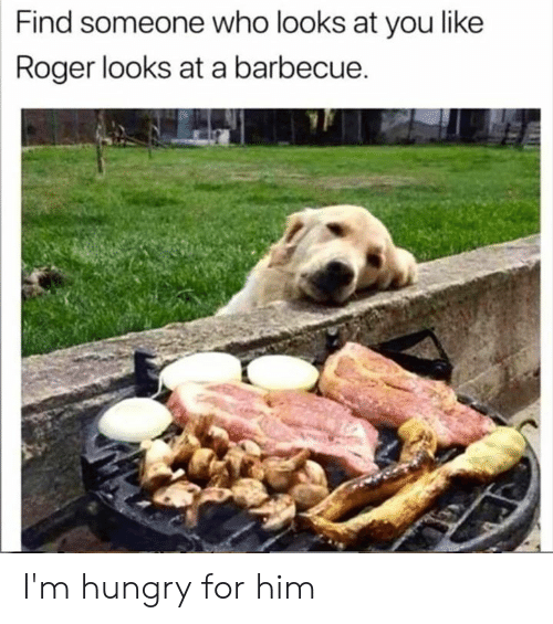 Roger: Find someone who looks at you like  Roger looks at a barbecue. I'm hungry for him