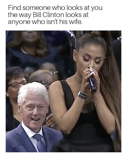 Bill Clinton: Find someone who looks at you  the way Bill Clinton looks at  anyone who isn't his wife.