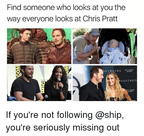 Chris Pratt, Dank Memes, and Who: Find someone who looks at you the  way everyone looks at Chris Pratt  SSENGE RSNI  PASSENG2 If you're not following @ship, you're seriously missing out