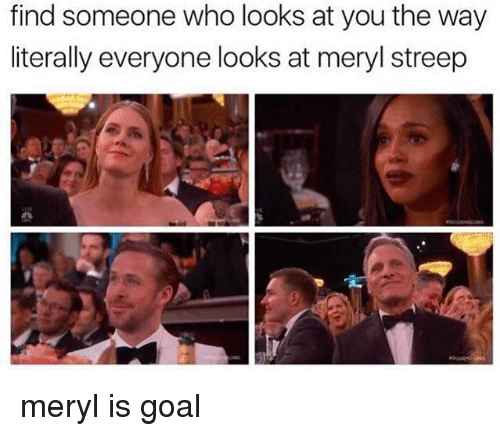 Memes, Meryl Streep, and 🤖: find someone who looks at you the way  literally everyone looks at meryl streep meryl is goal