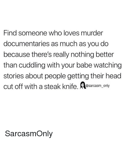 Funny, Head, and Memes: Find someone who loves murder  documentaries as much as you do  because there's really nothing better  than cuddling with your babe watching  stories about people getting their head  cut off with a steak knife, sarcasm only SarcasmOnly