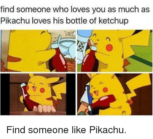 find someone who loves you as much as pikachu loves his bottle of ketchup find someone like. Black Bedroom Furniture Sets. Home Design Ideas