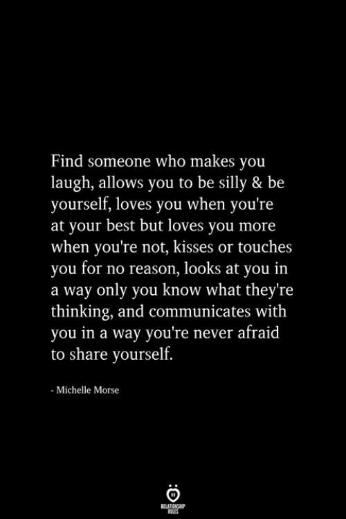 Best But: Find someone who makes you  laugh, allows you to be silly & be  yourself, loves you when you're  at your best but loves you more  when you're not, kisses or touches  you for no reason, looks at you in  a way only you know what they're  thinking, and communicates with  you in a way you're never afraid  to share yourself.  Michelle Morse